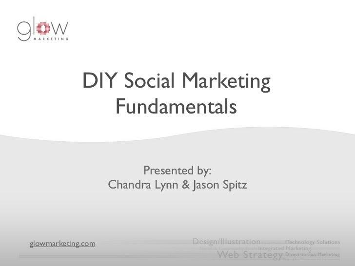 DIY Social Marketing                Fundamentals                         Presented by:                    Chandra Lynn & J...