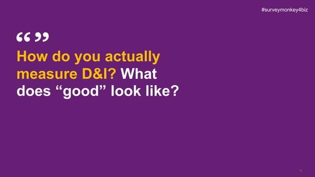 "12 How do you actually measure D&I? What does ""good"" look like? #surveymonkey4biz"