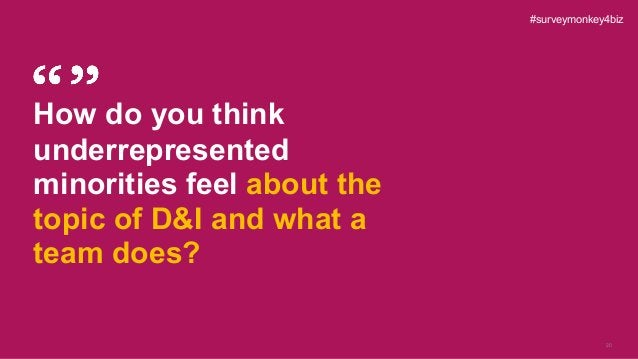 20 How do you think underrepresented minorities feel about the topic of D&I and what a team does? #surveymonkey4biz