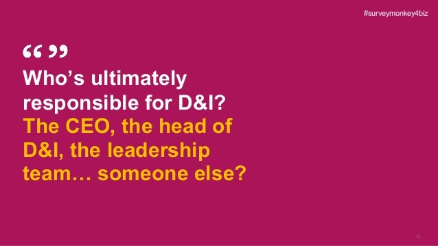 14 Who's ultimately responsible for D&I? The CEO, the head of D&I, the leadership team… someone else? #surveymonkey4biz