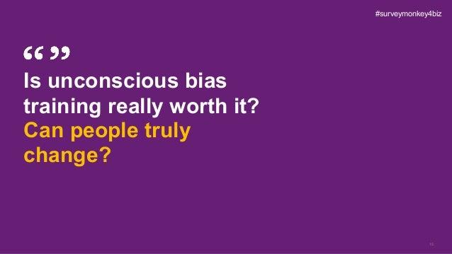 15 Is unconscious bias training really worth it? Can people truly change? #surveymonkey4biz