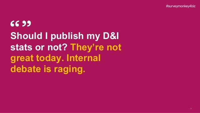 18 Should I publish my D&I stats or not? They're not great today. Internal debate is raging. #surveymonkey4biz