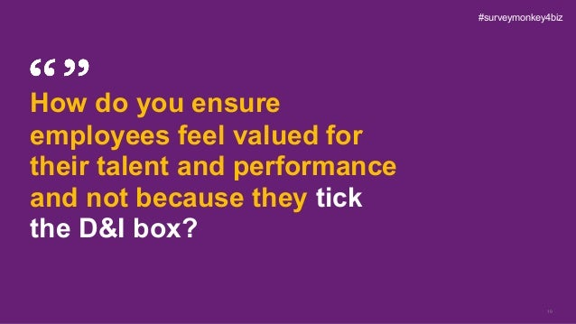 19 How do you ensure employees feel valued for their talent and performance and not because they tick the D&I box? #survey...