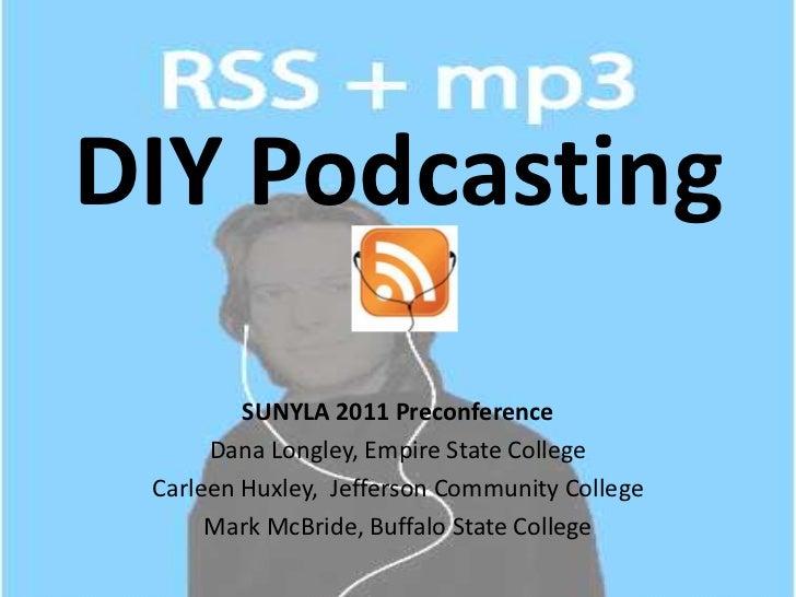 DIY Podcasting<br />SUNYLA 2011 Preconference<br />Dana Longley, Empire State College <br />Carleen Huxley,  Jefferson Com...