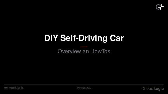 CONFIDENTIAL©2014 GlobalLogic Inc. DIY Self-Driving Car Overview an HowTos
