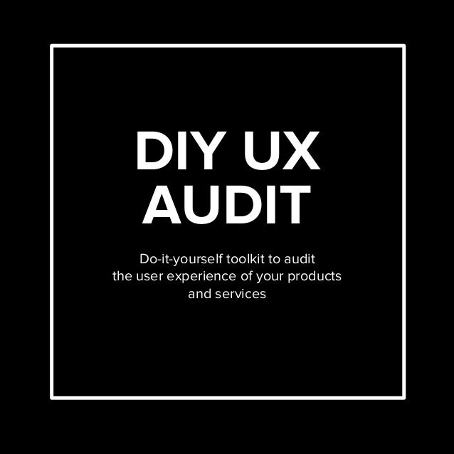 DIY UX AUDIT Do-it-yourself toolkit to audit the user experience of your products and services