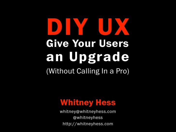 DIY UX Give Your Users an Upgrade (Without Calling In a Pro)        Whitney Hess     whitney@whitneyhess.com           @wh...
