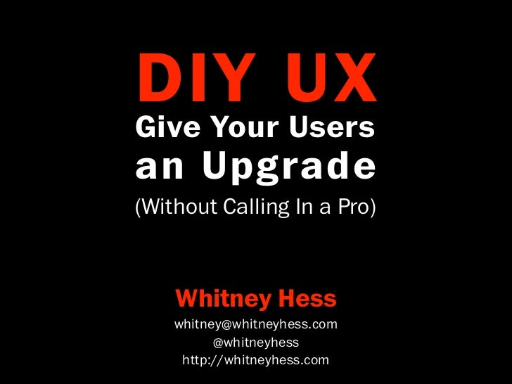 DIY UX Give Your Users an Upgrade (Without Calling In a Pro)          Whitney Hess       whitney@whitneyhess.com          ...