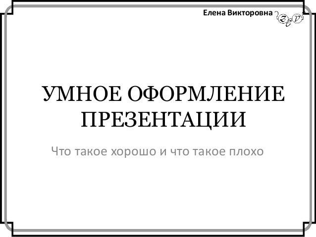 Елена Викторовна  УМНОЕ ОФОРМЛЕНИЕ ПРЕЗЕНТАЦИИ Что такое хорошо и что такое плохо