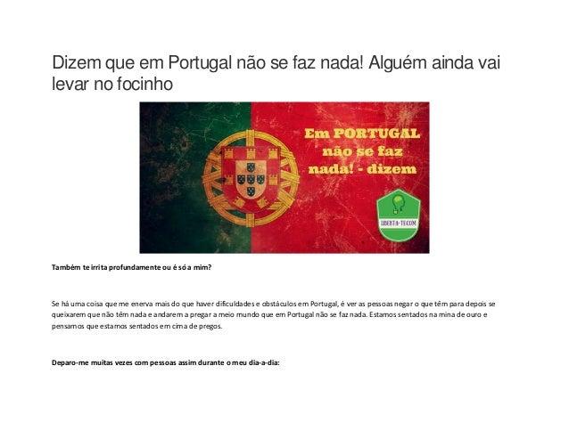 Dizem que em Portugal não se faz nada! Alguém ainda vai levar no focinho Também te irrita profundamente ou é só a mim? Se ...