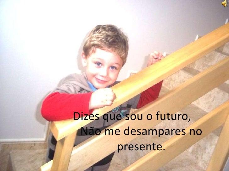 Dizes que sou o futuro,Não me desampares no presente.<br />