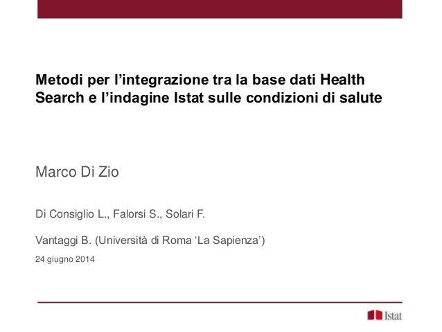 Metodi per l'integrazione tra la base dati Health Search e l'indagine Istat sulle condizioni di salute Marco Di Zio Di Con...