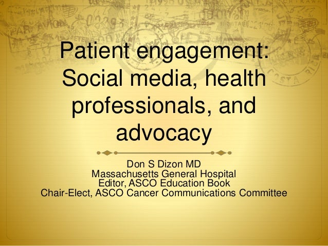 Patient engagement: Social media, health professionals, and advocacy Don S Dizon MD Massachusetts General Hospital Editor,...