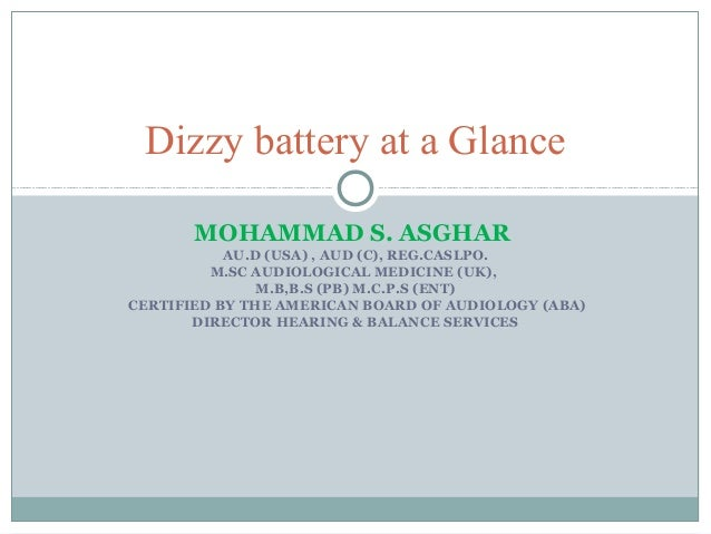 Dizzy battery at a Glance MOHAMMAD S. ASGHAR AU.D (USA) , AUD (C), REG.CASLPO. M.SC AUDIOLOGICAL MEDICINE (UK), M.B,B.S (P...
