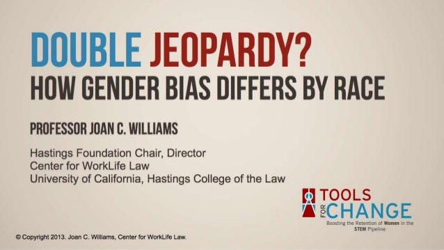 DOUBLE JEDPARDY?  How GENDER BIAS DIFFERS BY RACE  PROFESSOR JOAN C.  WILLIAMS  Hastings Foundation Chair,  Director Cente...