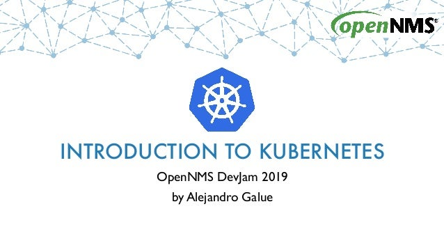 INTRODUCTION TO KUBERNETES OpenNMS DevJam 2019 by Alejandro Galue
