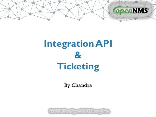 © 2019 The OpenNMS Group,Inc. IntegrationAPI & Ticketing By Chandra