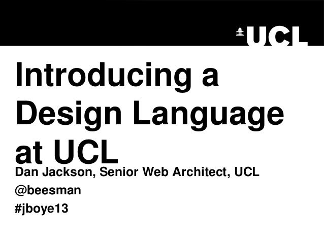 Introducing a Design Language at UCL Dan Jackson, Senior Web Architect, UCL @beesman #jboye13