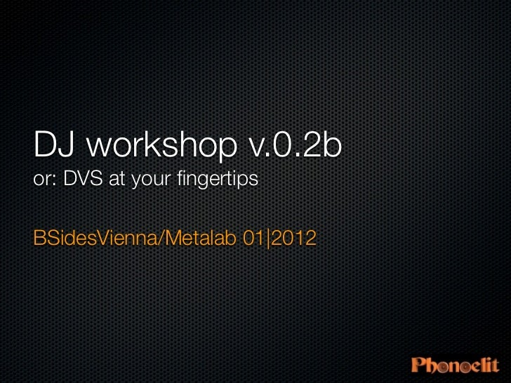 DJ workshop v.0.2bor: DVS at your fingertipsBSidesVienna/Metalab 01|2012