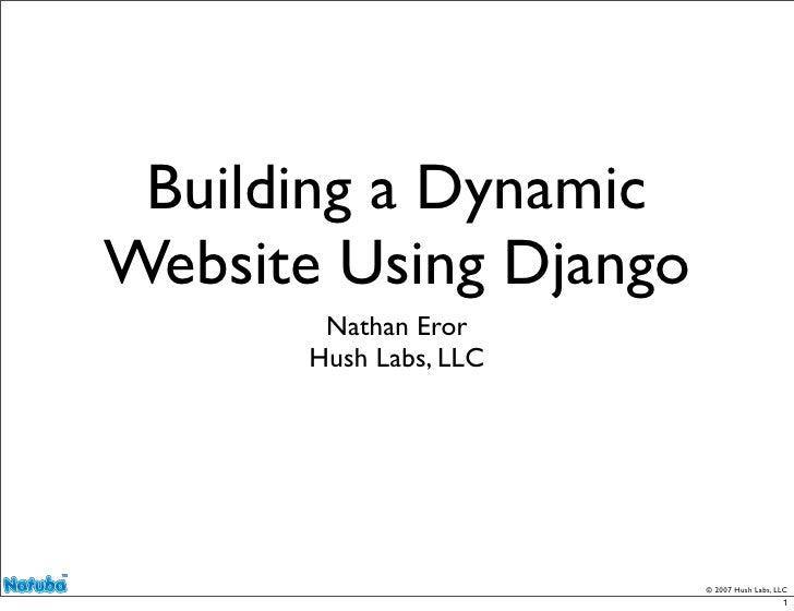 Building a Dynamic Website Using Django         Nathan Eror        Hush Labs, LLC                             © 2007 Hush ...