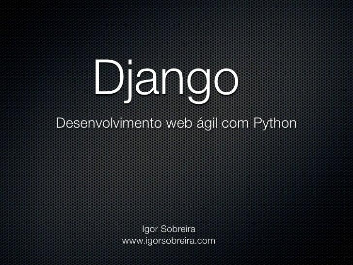 Django Desenvolvimento web ágil com Python                 Igor Sobreira          www.igorsobreira.com