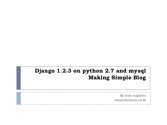 Django 1.2.3 on python 2.7 and mysql Making Simple Blog By ivan sugiarto ivan@wirekom.co.id