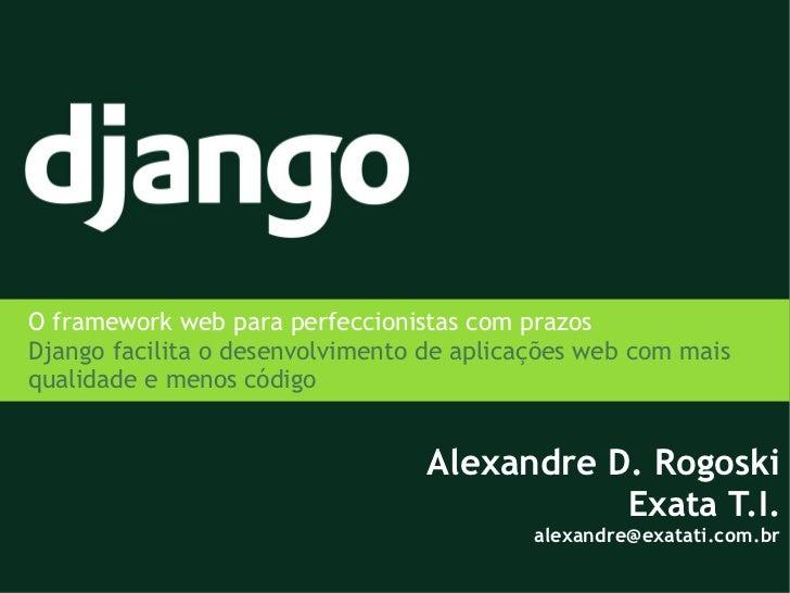 O framework web para perfeccionistas com prazosDjango facilita o desenvolvimento de aplicações web com maisqualidade e men...