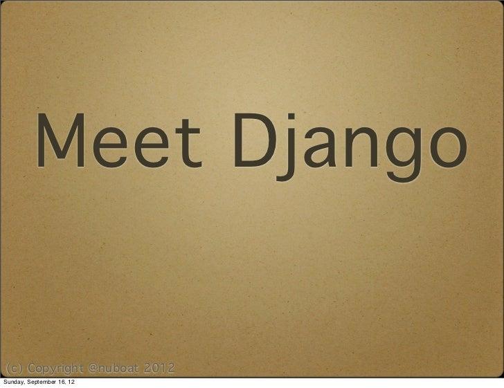 Meet Django(c) Copyright @nuboat 2012Sunday, September 16, 12