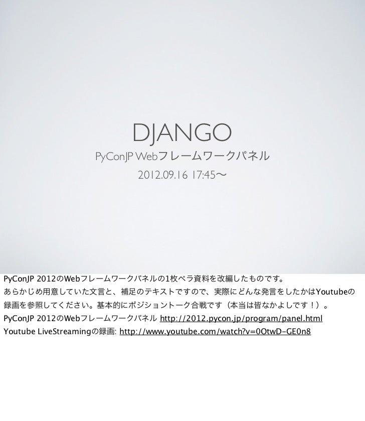 DJANGO                    PyConJP Webフレームワークパネル                             2012.09.16 17:45∼PyConJP 2012のWebフレームワークパネルの1枚...