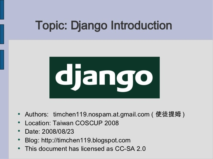 Topic: Django Introduction <ul><li>Authors: timchen119.nospam.at.gmail.com ( 使徒提姆 ) </li></ul><ul><li>Location: Taiwan COS...