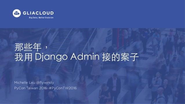 Big Data, Better Decision Michelle Leu @flywindy PyCon Taiwan 2016 #PyConTW2016 那些年, 我⽤ Django Admin 接的案⼦