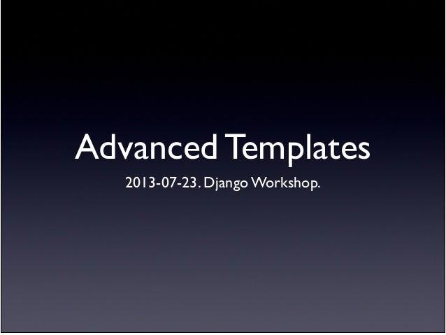 Advanced Templates 2013-07-23. Django Workshop.