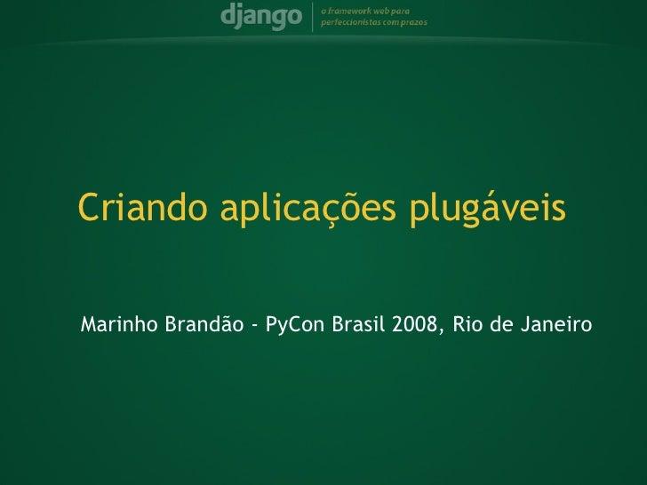 <ul><ul><li>Marinho Brandão - PyCon Brasil 2008, Rio de Janeiro </li></ul></ul>Criando aplicações plugáveis