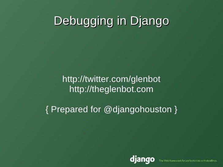 Debugging in Django Glen Zangirolami http://twitter.com/glenbot http://theglenbot.com