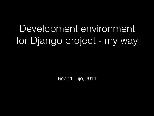 Development environment  for Django project - my way  !  Robert Lujo, 2014