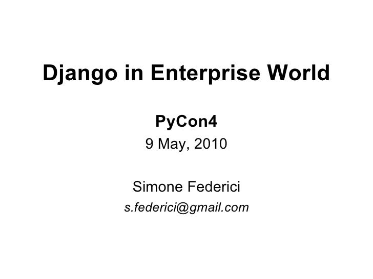 Django in Enterprise World              PyCon4           9 May, 2010          Simone Federici        s.federici@gmail.com