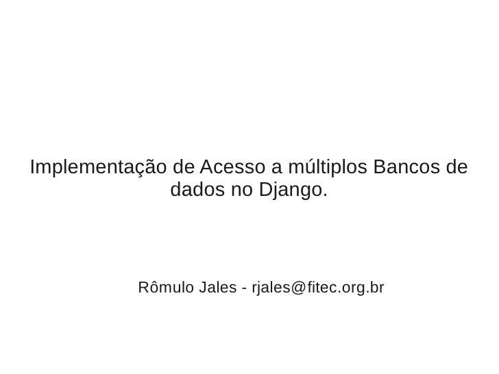 Implementação de Acesso a múltiplos Bancos de               dados no Django.               Rômulo Jales - rjales@fitec.org...
