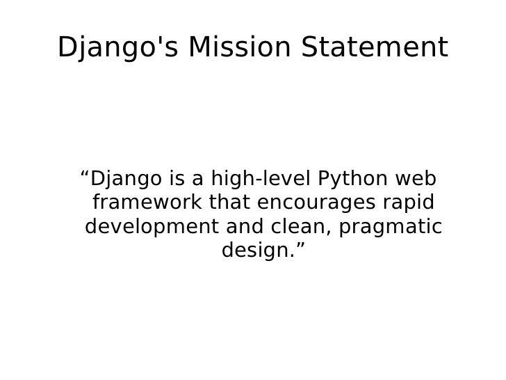 "Django's Mission Statement <ul><ul><li>""Django is a high-level Python web framework that encourages rapid development and ..."