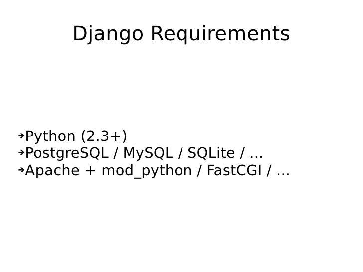 Django Requirements <ul><li>Python (2.3+) </li></ul><ul><li>PostgreSQL / MySQL / SQLite / ... </li></ul><ul><li>Apache + m...