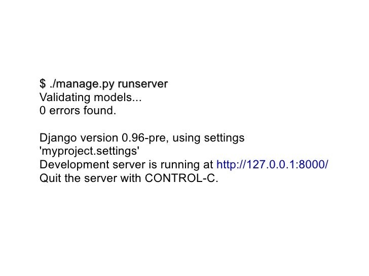 $ ./manage.py runserver Validating models... 0 errors found. Django version 0.96-pre, using settings 'myproject.settings' ...