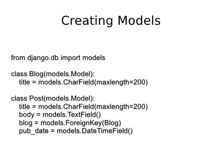 Creating Models from django.db import models class Blog(models.Model): title = models.CharField(maxlength=200) class Post(...