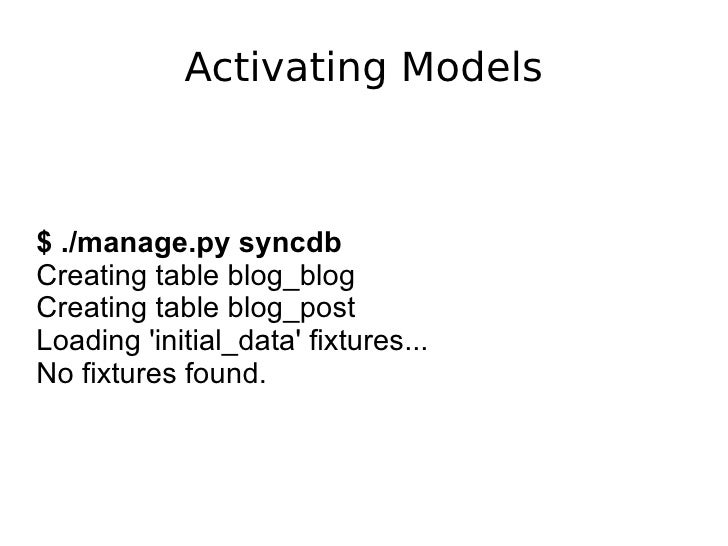 Activating Models $ ./manage.py syncdb Creating table blog_blog Creating table blog_post Loading 'initial_data' fixtures.....