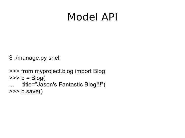 "Model API $ ./manage.py shell >>> from myproject.blog import Blog >>> b = Blog( ...  title=""Jason's Fantastic Blog!!!"") >>..."