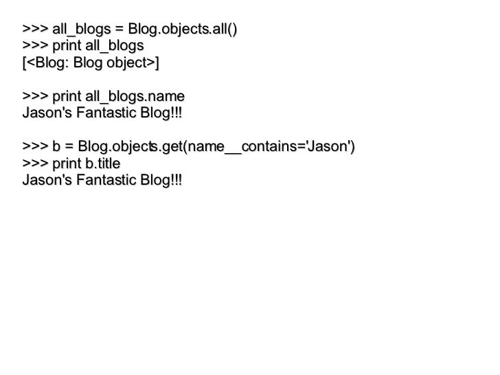 >>> all_blogs = Blog.objects.all() >>> print all_blogs [<Blog: Blog object>] >>> print all_blogs.name Jason's Fantastic Bl...