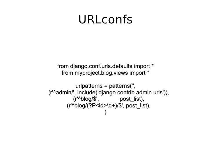 URLconfs from django.conf.urls.defaults import * from myproject.blog.views import * urlpatterns = patterns('', (r'^admin/'...