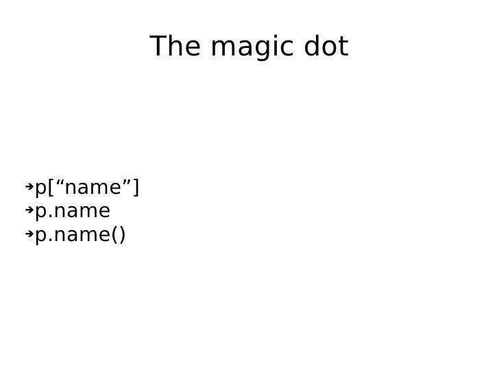"The magic dot <ul><li>p[""name""] </li></ul><ul><li>p.name </li></ul><ul><li>p.name() </li></ul>"