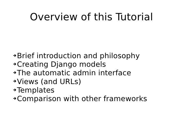 Overview of this Tutorial <ul><ul><li>Brief introduction and philosophy </li></ul></ul><ul><ul><li>Creating Django models ...