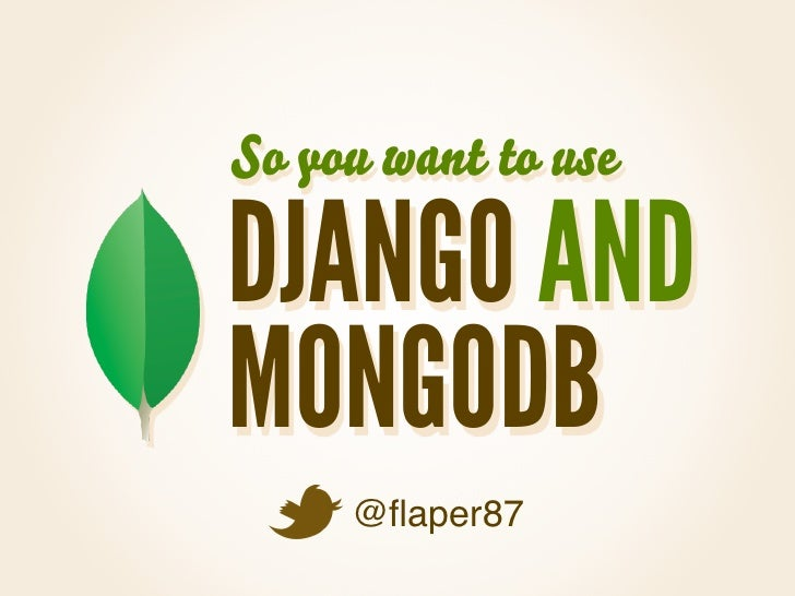 So you want to useDJANGO ANDMONGODB     @flaper87
