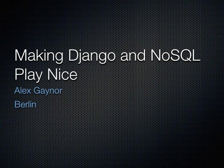 Making Django and NoSQL Play Nice Alex Gaynor Berlin