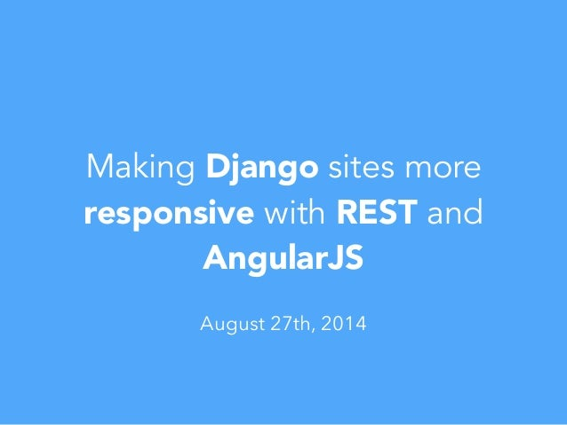 Making Django sites more responsive with REST and AngularJS August 27th, 2014